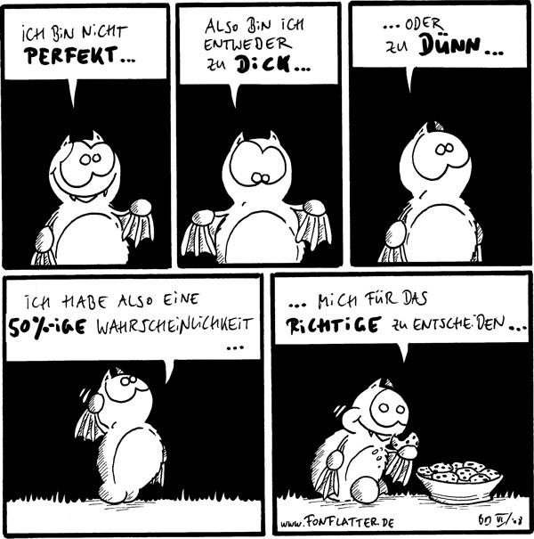 Fred: Ich bin nicht perfekt ...  Fred: Also bin ich entweder zu dick ...  Fred: ... oder zu dünn ...  Fred: Ich habe also eine 50%-ige Wahrscheinlichkeit ...  Fred: mich für das Richtige zu entscheiden ... [futtert Kekse.]