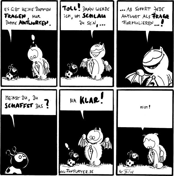 Käfer: Es gibt keine dummen Fragen, nur dumme Antworten. Fred: !  Fred: Toll! Dann werde ich, um schlau zu sein, ...  Fred: ...ab sofort jede Antwort als Frage formulieren...!  Käfer: Meinst du, du schaffst das?  Fred: Na klar! Käfer: !  Fred: Mist! [[betröppelt]]