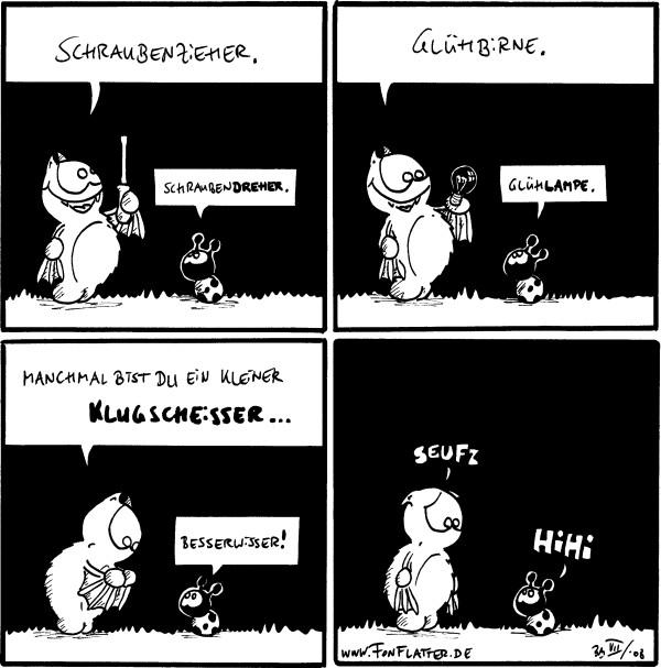 Fred: Schraubenzieher. Käfer: Schraubendreher.  Fred: Glühbirne. Käfer: Glühlampe.  Fred: Manchmal bist du ein kleiner Klugscheisser... Käfer: Besserwisser!  Fred: Seufz! Käfer: Hihi