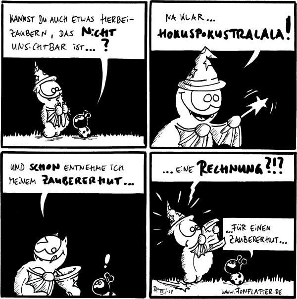 Käfer: Kannst du auch etwa herbeizaubern, das nicht unsichtbar ist...?  Fred: Na klar... Hokuspokustralala!  Fred: Und schon entnehme ich meinem Zauberhut...  Fred: ...eine Rechnung?!? Käfer: ...für einen Zauberhut...