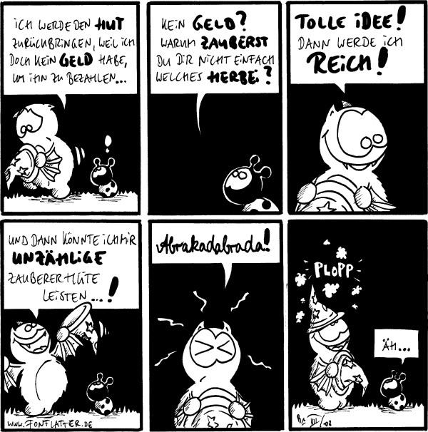 Fred: Ich werde den Hut zurückbringen, weil ich doch kein Geld habe, um ihn zu bezahlen... Käfer: !  Käfer: Kein Geld? Warum zauberst du dir nicht einfach welches herbei?  Fred: Tolle Idee! Dann werde ich reich!  Fred: Und dann könnte ich mir unzählige Zauberhüte leisten...!  Fred: Akrakadabrada!  Zauberhut: *plopp* Käfer: Äh... [[Ein weiterer Zauberhut erscheint auf Freds Kopf]]