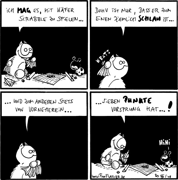 Fred: Ich mag es, mit Käfer Scrabble zu spielen...  Fred: Dohv ist nur, dass er zum einen ziemlich schlau ist... [[kratz]]  Fred: ...und zum anderen stets von vorneherein...  Fred: ...sieben Punkte Vorsprung hat...! Käfer: Hihi