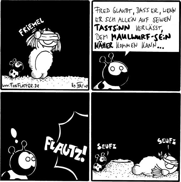 Fred: friemel [[Fred zieht sich eine Augenbinde über]]  Käfer: Fred glaubt, dass es, wenn er sich allein auf seinen Tastsinn verlässt, wem Maulwurf-sein näher kommen kann...  PLAUTZ! Käfer: !  Fred: Seufz Käfer: Seufz [[Fred liegt am Boden, nachdem er über einen Maulwurfhügel gestolpert ist]]