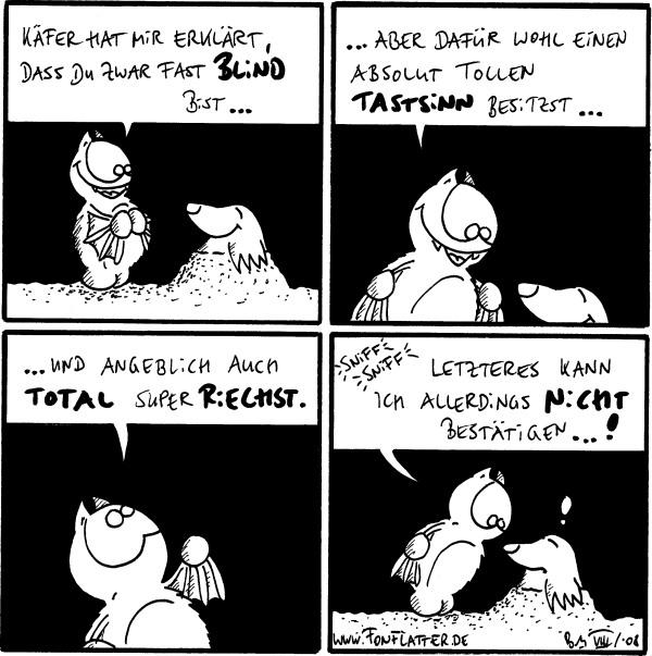 Fred: Käfer hat mir erklärt, dass du zwar fast blind bist...  Fred: ...aber dafür wohl einen absolut tollen Tastsinn besitzt...  Fred: ...und angeblich auch total super riechst.  Fred: *sniff sniff* Letzteres kann ich allerdings nicht bestätigen...! Maulwurf: !