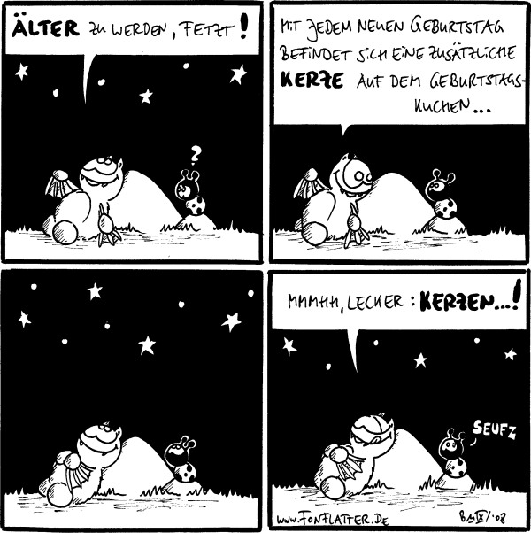 Fred: älter zu werden, fetzt! /Käfer: ? [[Fred liegt am Filosfie-Stein]] Fred: mit jedem neuen Geburtstag befiudnet sich eine zusätzliche Kerze auf dem Geburtstagskuchen... /Käfer [[Fred und Käfer schauen in die Sterne]] Fred: mmmmh, lecker: Kerzen...! /Käfer: seufz