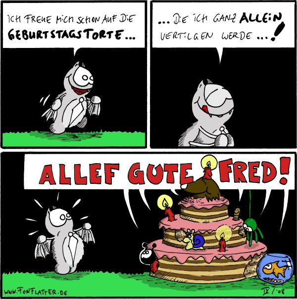 Fred: ich freue mich schon auf die Geburtstagstorte... [[alles in Farbe!!]] Fred: .. die ich ganz allein vertilgen werde...! Käfer, Schnecke, Spinne, Maulwurf, Goldfisch, Wurm: allef gute Fred! /Fred [[sind am Kuchenmampfen]]