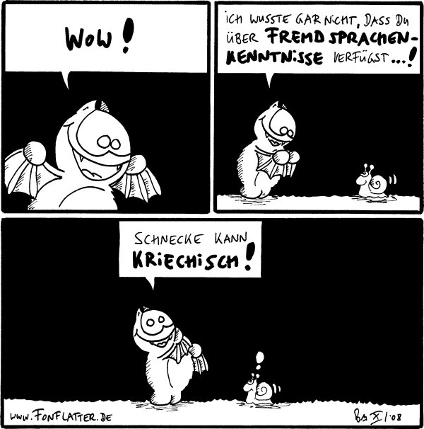 Fred: Wow!  [[Fred an Schnecke]] Fred: Ich wusste gar nicht, dass du über Fremdsprachenkenntnisse verfügst...!  Fred: Schnecke kann kriechisch! Schnecke:!