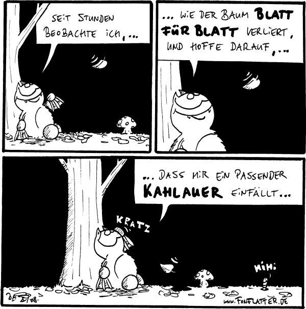 Fred: seit Stunden beobachte ich... [[Fred unter einem Baum]] Fred: ...wie der Baum Blatt für Blatt verliert und hoffe darauf,... Fred: dass mir ein passender Kahlauer einfällt... /Wurm: hihi