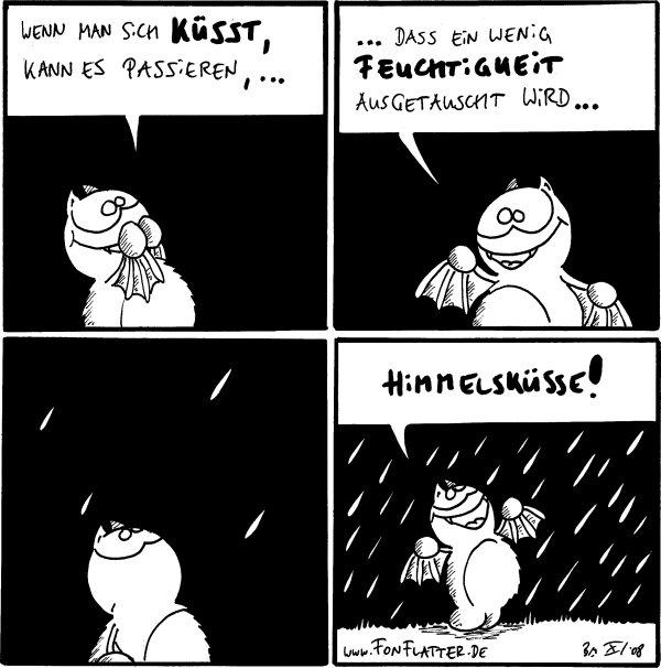 Fred: wenn man sich küsst, kann es passieren,... Fred: ...das ein wenig Feuchtigkeit ausgetauscht wird... [[es fängt zu regnen an]] Fred: Himmelsküsse! [[Anmerkung des Transkriptieres: Regen fetzt!]]