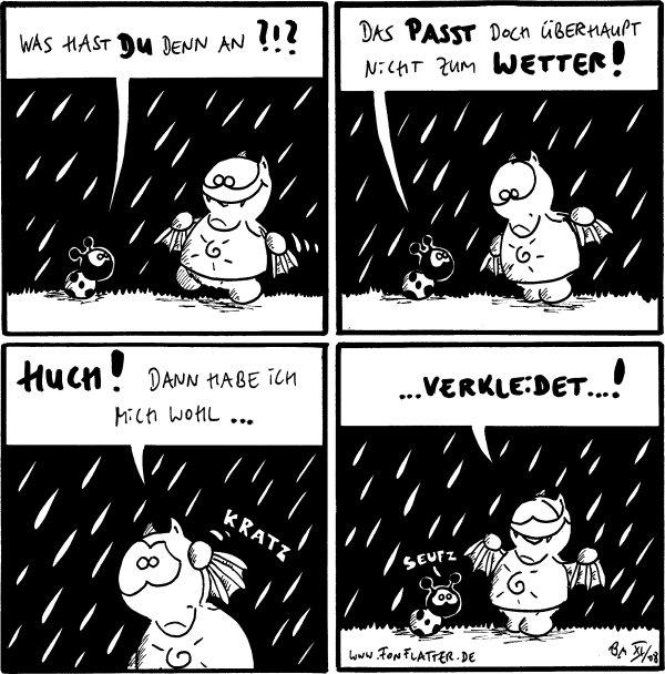 Käfer: Was hast DU denn an?!?  Käfer: Das passt doch überhaupt nicht zum Wetter! [[Fred hat ein T-Shirt mit einer Sonne drauf an]]  Fred: Huch! Dann habe ich mich wohl... *kratz*  Fred: ...verkleidet...! Käfer: *seufz*