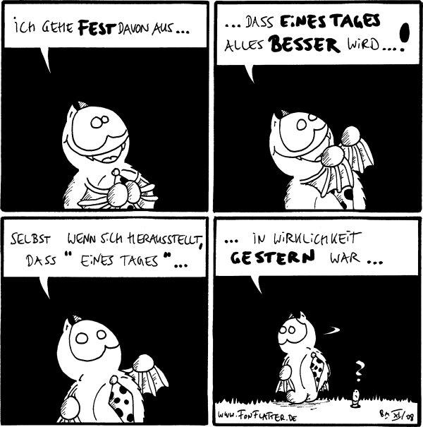 Fred: ich gehe fest davon aus...  Fred: ...dass eines Tages alles besser wird...!  Fred: Selbst wenn sich herausstellt, dass \