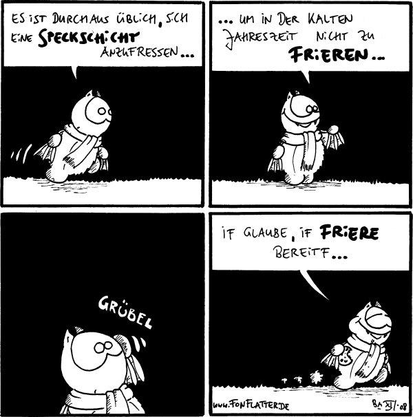 Fred: Es ist durchaus üblich, sich eine Speckschicht anzufressen...  Fred: ...um in der kalten Jahreszeit nicht zu frieren...  Fred: *grübel*  Fred: If glaube, if friere bereitf... [[hält einen Keks in der Hand]]