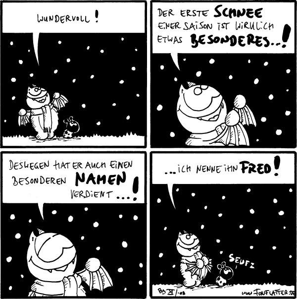 Fred: Wundervoll!  Fred: Der erste Schnee einer Saison ist wirklich etwas Besonderes...!  Fred: Deswegen hat er auch einen besonderen Namen verdient...!  Fred: ich nenne ihn Fred! Käfer: Seufz
