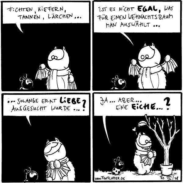 Fred: Fichten, Kiefern, Tannen, Lärchen...  Fred: ist es nicht egal, was für einen Weihnachtsbaum man auswählt...  Fred:...solange er mit Liebe ausgesucht wurde...?  Käfer: Ja...aber...eine Eiche...?