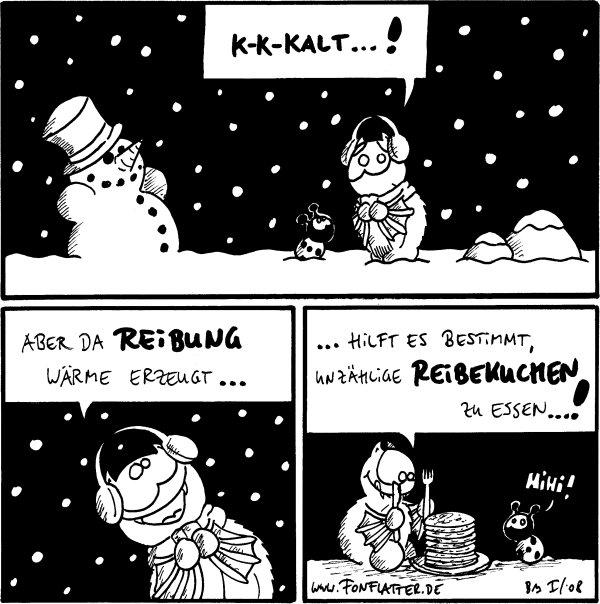 Fred: K-K-Kalt...!  Fred: Aber da Reibung Wärme erzeugt...  Fred:...hilft es bestimmt, unzählige Reibekuchen zu essen...! Käfer: HiHi!