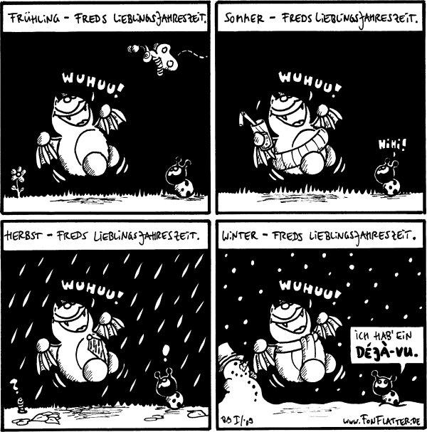 [[Frühling-Freds Lieblingsjahreszeit.]] Fred: Wuhuu!  [[Sommer-Freds Lieblingsjahreszeit.]] Fred: Wuhuu! Hihi!  [[Herbst-Freds Lieblingsjahreszeit]] Fred: Wuhuu! Käfer:!  [[Winter- Freds Lieblingsjahreszeit.]] Fred: Wuhuu! Käfer: Ich hab' ein déjà-vu.
