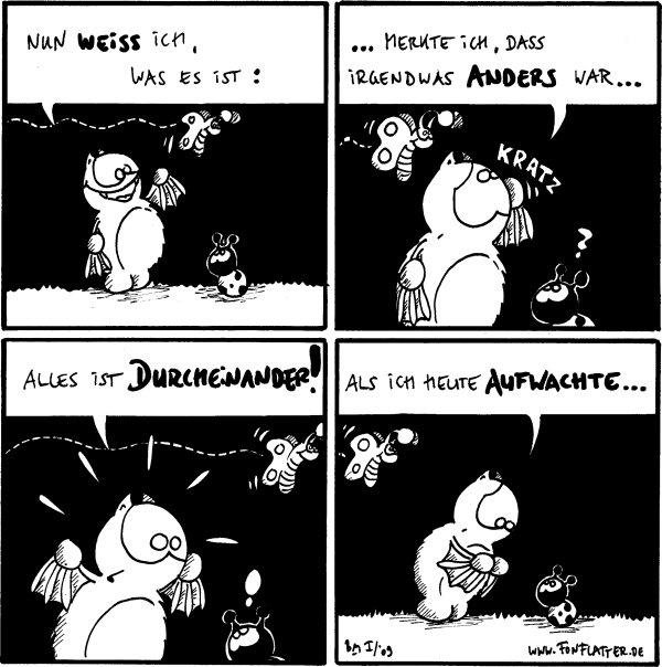 Fred: Nun weiß ich, was es ist:  Fred: ...merkte ich, dass irgendwas anders war...*Kratz* Käfer: ?  Fred: alles ist durcheinander! Käfer: !  Fred: als ich heute aufwachte...