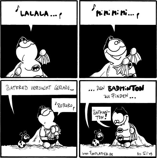 Batfred: [[singt]] Lalala...  Batfred: [[singt]] Mimimimi...  Käfer: Batfred versucht gerade...  Batfred: [[singt]] Rororo  Käfer: ...den BAdminton zu finden... Batfred: Batmanton!
