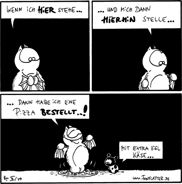 Fred: Wenn ich hier stehe...  Fred: ...und mich dann hierhin stelle...  Fred: ...dann habe ich eine Pizza bestellt...! [[Fred steht auf einer Pizza]] Käfer: Mit extra viel Käse...