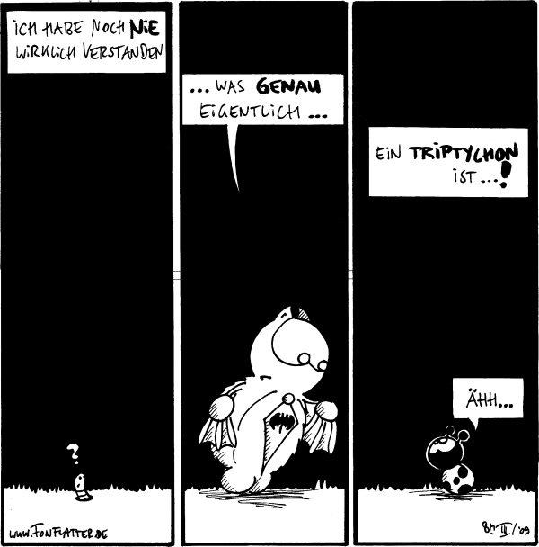 Fred: Ich habe noch nie wirklich verstanden Wurm: ?  Fred: ...was genau eigentlich...  Fred: ein Triptychon ist...! Käfer: Ähh...