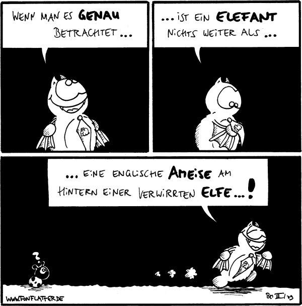 Fred: Wenn man es ganau betrachtet...   Fred: ...ist ein Elefant nichts weiter als... [[schaut seine Elefantenkrawatte an]]  Fred: ...eine englische Ameise am Hintern einer  verwirrten Elfe...! Käfer: ?