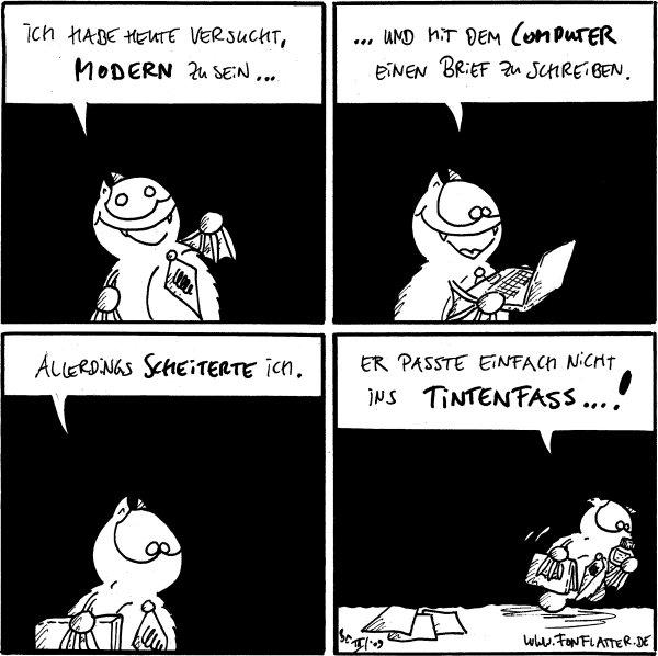 Fred: Ich habe heute verscht modern zu sein...  Fred: ...und mit dem Computer einen Brief zu schreiben.  Fred: Allerdings scheiterte ich.  Fred: Er passte einfach nicht ins Tintenfass...!