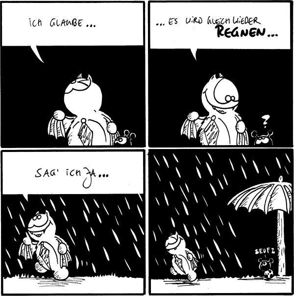Fred: Ich glaube...  Fred: ...es wird gleich wieder regnen... Käfer: ?  Fred: Sag' ich ja...  Käfer: Seufz [[sitzt unter einem Schirm, Fred entfernt sich in den Regen]]