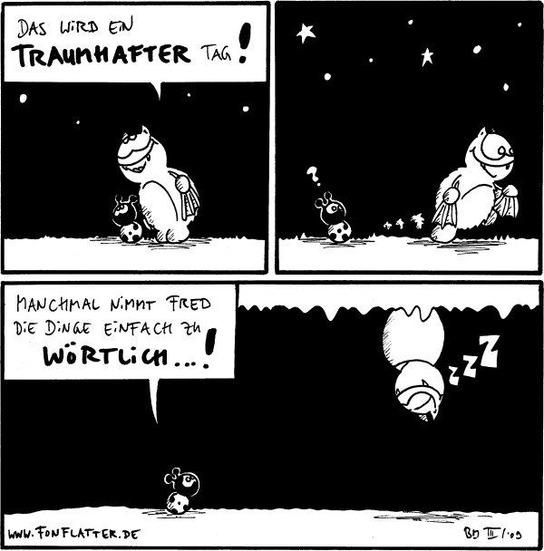 Fred: Das wird ein traumhafter Tag!  Käfer: ? [[Fred läuft davon]]  Käfer: Manchmal nimmt Fred die Dinge einfach zu wörtlich...! Fred: zZZ [[schläft an der Höhlendecke]]