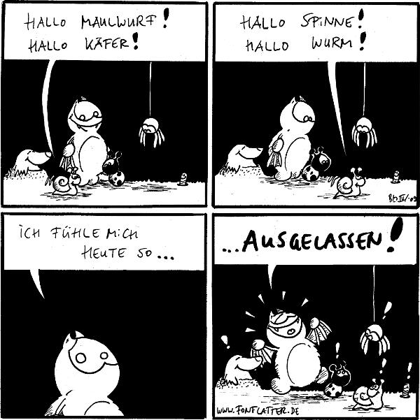 Schnecke: Hallo Maulwurf! Schnecke: Hallo Käfer:  Schnecke: Hallo Spinne! Schnecke: Hallo Wurm!  Fred: Ich fühle mich heute so...  Fred: ...ausgelassen! [juchzt]] Maulwurf: ! Käfer: ! Schnecke: ! Spinne: ! Wurm: !