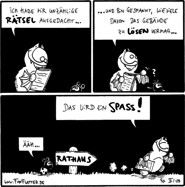 [[Fred mit einem Blatt Papier in den Flügeln, spricht zu Käfer]] Fred: Ich habe mir unzählige Rätsel ausgedacht...  ..und bin gespannt, wieviele davon das Gebäude zu lösen vermag...  Käfer: Ähh... Fred: Das wird ein Spass! [[Fred läuft zum Rathaus]]