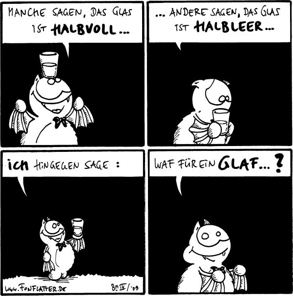 Fred: Manche sagen, das Glas ist halbvoll... [[hat ein Glas auf dem Kopf]]  Fred: ...andere sagen, das Glas ist halbleer...  Fred: ich hingegen sage:  Fred: Waf für ein Glaf...? [[ißt das Glas auf]]