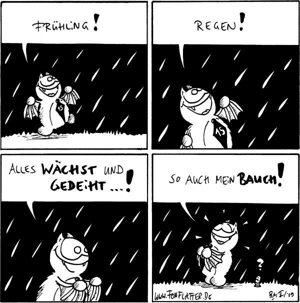 Fred: Frühling! [[steht im Regen]]  Fred: Regen!  Fred: Alles wächst und gedeiht...!  Fred: So auch mein Bauch! Wurm: ?