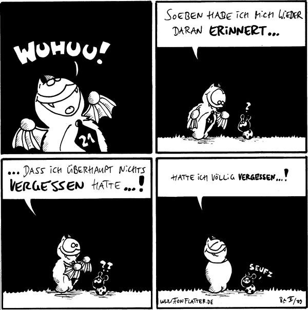 Fred: Wuhuu!  Fred: Soeben habe ihc mich wieder daran erinnert... Käfer: ?  Fred: ...dass ich überhaupt nichts vergessen hatte...! Käfer: ??  Fred: Hatte ich völlig vergessen...! [[guckt zufrieden]] Käfer: Seufz