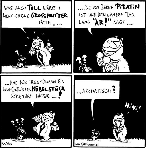 Fred: Was auch toll wäre: Wenn ich eine Grossmutter hätte, ... Käfer: ?  Fred: ...die von Beruf Piratin ist und den ganzen Tag lang \