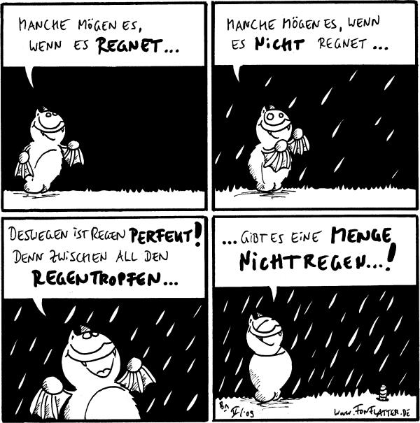 Fred: Manche mögen es, wenn es regnet...  Fred: Manche mögen es, wenn es nicht regnet...  Fred: Deswegen ist Regen perfekt! Denn zwischen all den Regentropfen...  Fred: ...gibt es eine Menge Nichtregen...! [[Ein Wurm schaut aus seinem Loch]]
