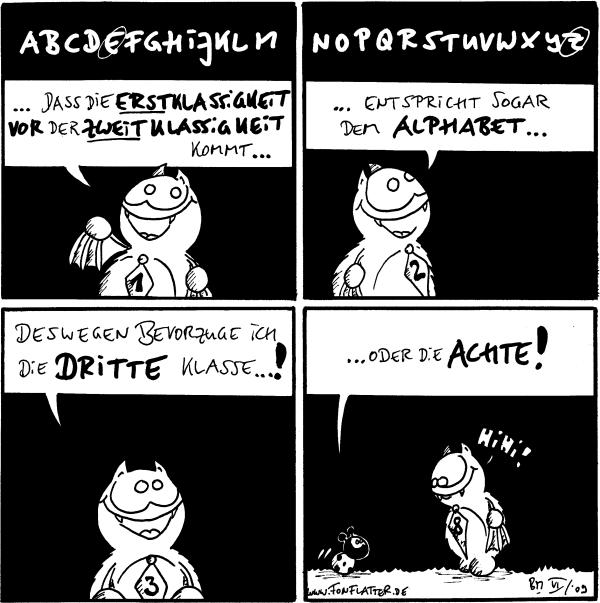 Fred: ...dass die Erstklassigkeit vor der Zweiklassigkeit kommt... Fred... entspricht sogar dem Alphabet... Fred: deswegen bevorzuge ich die dritte Klasse! Käfer: ...oder die Achte! /Fred: hihi!
