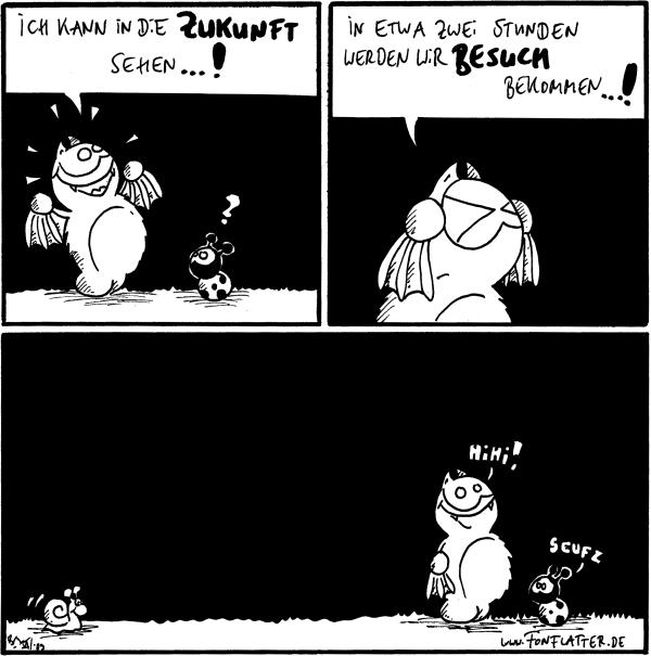 Fred: Ich kann in die Zukunft sehen...! Käfer: ?  Fred: In etwa zwei Stunden werden wir Besuch bekommen...!  [Schnecke kommt ganz am Rande ins Bild] Fred: Hihi! Käfer: Seufz