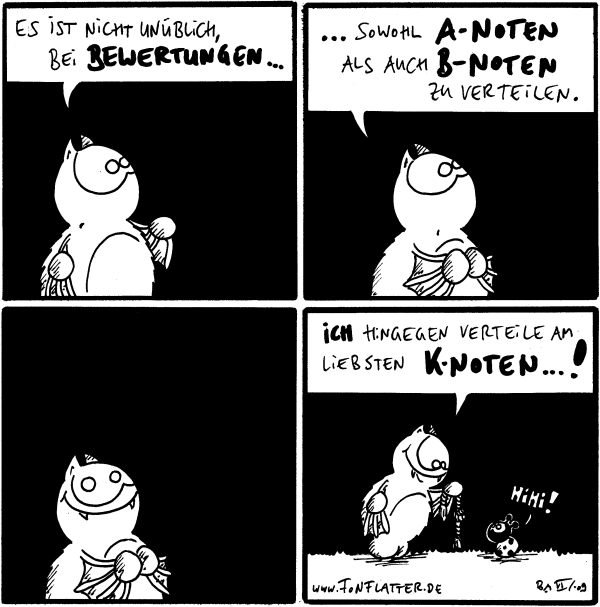 Fred: es ist nicht unüblich, bei Bewertungen Fred: sowohl A-Noten als auch B-Noten zu verteilen. Fred Fred: ich hingegen verteile am liebsten K-Noten...! /Käfer: hihi!