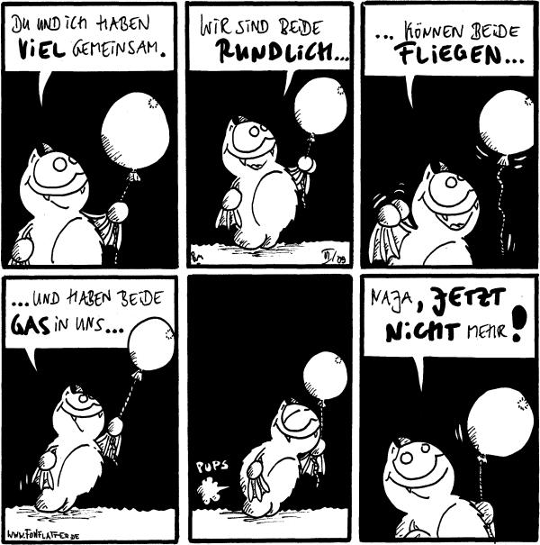 Fred: du und ich haben viel gemeinsam. [[hält einen Luftballon]] Fred: wir sind beide rundlich... Fred: ...können beide fliegen... Fred: ...und haben beide Gas in uns... Fred: pups Fred: naja, jetzt nicht mehr!