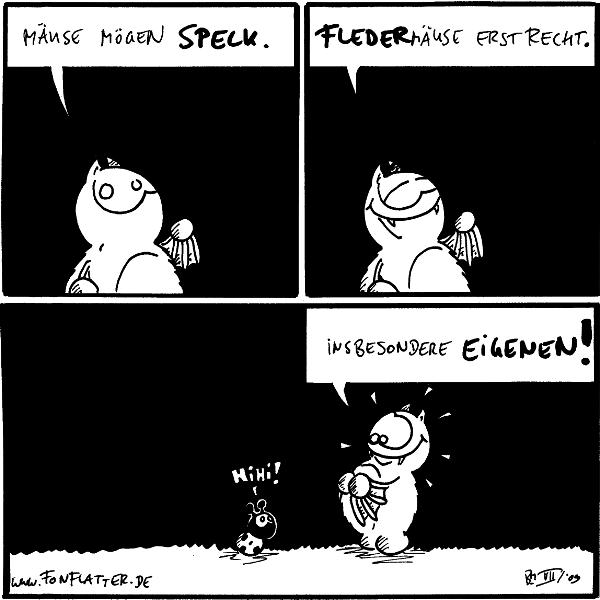 Fred: Mäuse mögen Speck.  Fred: Fledermäuse erst recht.  Fred: Insbesondere eigenen! [[hält sich seinen Bauch]] Käfer: Hihi!