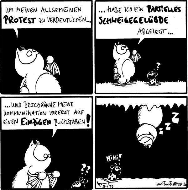 Fred: Um meinen allgemeinen Protest zu verdeutlichen...  Fred: ...habe ich ein partielles Schweigegelübde abgelegt... Käfer: ?  Fred: ...und beschränke meine Kommunikation vorerst auf einen einzigen Buchstaben! Käfer: ??  Fred: zzZ [[schläft an der Höhlendecke]] Käfer: Hihi!