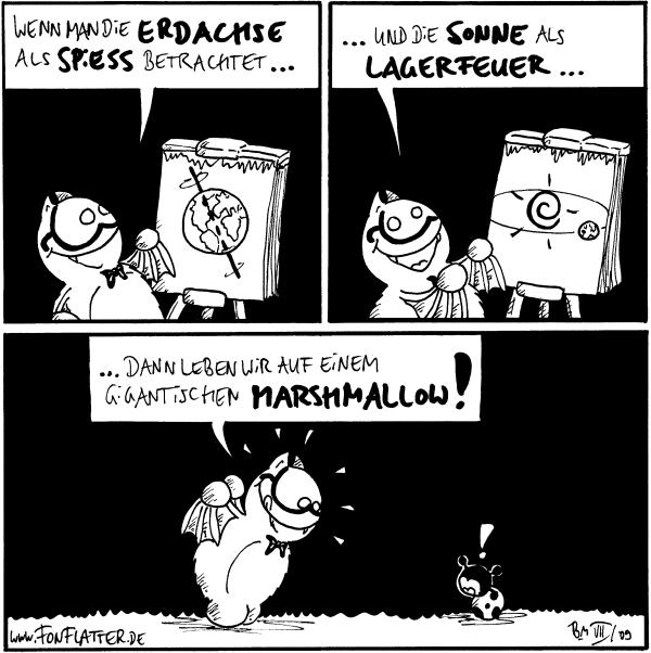 Fred: Wenn man die Erdachse als Spiess betrachtet...  Fred: ...und die Sonne als Lagerfeuer...  Fred: ...dann leben wir auf einem gigantischen Marshmallow! Käfer: !