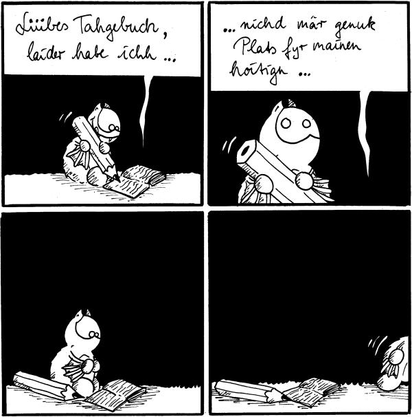[[Fred schreibt in sein Tagebuch]] Liiibes Tahgebuch, laider habe ichh...  Fred: ...nichd mär genuk Plats fyr mainen hoitign...  [[Stift liegt neben Fred, er guckt]]  [[lässt Tagebuch liegen und verschwindet aus dem Bild]]