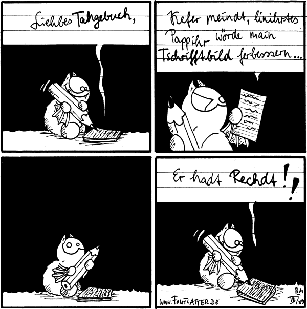[[Fred schreibt in sein Tagebuch]] Liehbes Tahgebuch,  Fred: Kefer meindt, linihrtes Pappihr wörde main Tschrifftbild ferbessern...  [[guckt]]  Fred: Er hadt rechdt!!