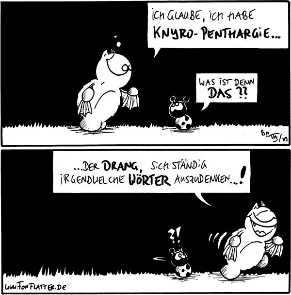 Fred: Ich glaube, ich habe Knyro-Penthargie ... Käfer: Was ist denn das??  Fred: ... der Drang, sich ständig irgendwelche Wörter auszudenken ... ! Käfer: ?!