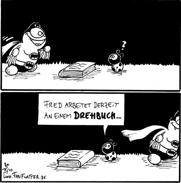 [[Batfred kommt ins Bild, es liegt ein Buch auf dem Boden]] Käfer: ?  Käfer: Fred arbeitet derzeit an einem Drehbuch... [[Batfred hat das Buch einmal herum gedreht]]
