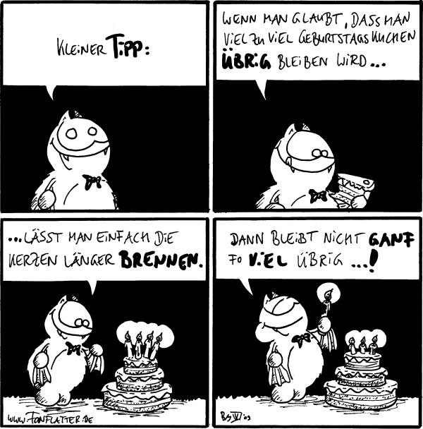 Fred: Kleiner Tipp:  Fred: Wenn man gaubt, dass man viel zu viel Geburtstagskuchen übrig bleiben wird...  Fred: ...lässt man einfach die Kerzen länger brennen.  Fred: dann bleibt nicht ganf fo viel übrig...!