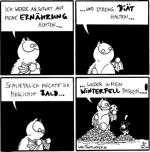 Fred: Ich werde ab sofort auf meine Ernährung achten...  Fred: ...und streng Diät halten...  Fred: Schliesslich möchte ich möglichst bald...  Fred: ...wieder in mein Winterfell passen...! Käfer: !