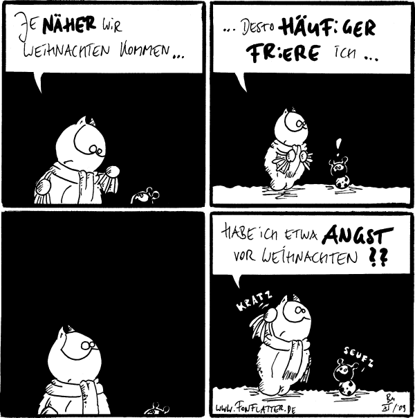 Fred: Je näher wir Weihnachten kommen...  Fred: ...desto häufiger friere ich... Käfer: !  [[guckt]]  Fred: Habe ich etwa Angst vor Weihnachten?? *kratz* Käfer: Seufz
