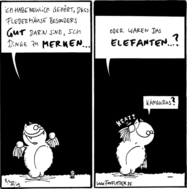 Fred: Ich habe neulich gehört, dass Fledermäuse besonders gut darin sind, sich Dinge zu merken...  Fred: Oder waren das Elefanten...? Fred: Kängurus? *kratz*